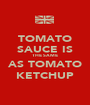 TOMATO SAUCE IS THE SAME AS TOMATO KETCHUP - Personalised Poster A1 size