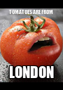 TOMATOES ARE FROM  LONDON - Personalised Poster A1 size