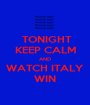 TONIGHT KEEP CALM AND WATCH ITALY WIN - Personalised Poster A1 size