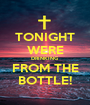 TONIGHT WERE DRINKING FROM THE BOTTLE! - Personalised Poster A1 size