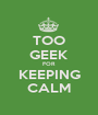TOO GEEK FOR KEEPING CALM - Personalised Poster A1 size