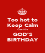 Too hot to Keep Calm Cuz it's GOD'S BIRTHDAY - Personalised Poster A1 size
