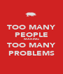 TOO MANY PEOPLE MAKING TOO MANY PROBLEMS - Personalised Poster A1 size