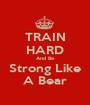 TRAIN HARD And Be Strong Like A Bear - Personalised Poster A1 size