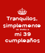 Tranquilos,  simplemente  os invito a mi 39 cumpleaños - Personalised Poster A1 size