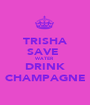TRISHA SAVE  WATER DRINK CHAMPAGNE - Personalised Poster A1 size