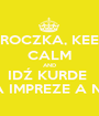 TROCZKA, KEEP CALM AND IDŹ KURDE  NA IMPREZE A NIE! - Personalised Poster A1 size