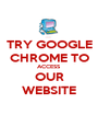 TRY GOOGLE CHROME TO ACCESS  OUR WEBSITE - Personalised Poster A1 size