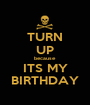 TURN UP because ITS MY BIRTHDAY - Personalised Poster A1 size
