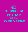TURN UP IT'S MY BIRTHDAY  WEEKEND!  - Personalised Poster A1 size