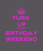 TURN  UP IT'S MY BIRTHDAY WEEKEND - Personalised Poster A1 size