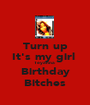 Turn up It's my girl  Teyanna  Birthday Bitches - Personalised Poster A1 size