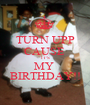 TURN UPP CAUSE  IT'S MY  BIRTHDAY!! - Personalised Poster A1 size