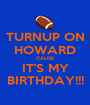 TURNUP ON HOWARD CAUSE IT'S MY BIRTHDAY!!! - Personalised Poster A1 size