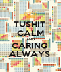 TUSHIT  CALM AND CARING  ALWAYS  - Personalised Poster A1 size