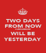 TWO DAYS FROM NOW TOMORROW WILL BE YESTERDAY - Personalised Poster A1 size
