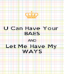 U Can Have Your  BAES AND Let Me Have My  WAYS - Personalised Poster A1 size