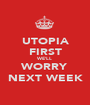 UTOPIA FIRST WE'LL WORRY NEXT WEEK - Personalised Poster A1 size