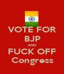 VOTE FOR BJP AND FUCK OFF Congress - Personalised Poster A1 size