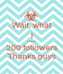 Wait, what I Have 200 followers Thanks guys - Personalised Poster A1 size