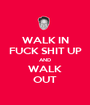 WALK IN FUCK SHIT UP AND WALK OUT - Personalised Poster A1 size