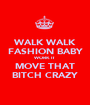 WALK WALK FASHION BABY WORK IT MOVE THAT BITCH CRAZY - Personalised Poster A1 size