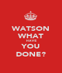 WATSON WHAT HAVE YOU DONE? - Personalised Poster A1 size