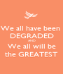 We all have been  DEGRADED AND We all will be the GREATEST - Personalised Poster A1 size