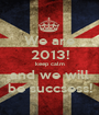 We are 2013! keep calm and we will be succsess! - Personalised Poster A1 size