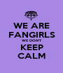 WE ARE FANGIRLS WE DON'T KEEP CALM - Personalised Poster A1 size