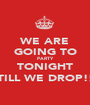WE ARE GOING TO PARTY TONIGHT TILL WE DROP!! - Personalised Poster A1 size