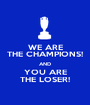 WE ARE THE CHAMPIONS! AND YOU ARE THE LOSER! - Personalised Poster A1 size