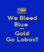 We Bleed Blue  and  Gold Go Lobos!! - Personalised Poster A1 size