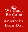 We Can't Be Calm It's Annabel's  Born Day - Personalised Poster A1 size