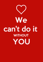 We can't do it  WITHOUT YOU  - Personalised Poster A1 size