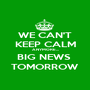WE CAN'T KEEP CALM ANYMORE... BIG NEWS  TOMORROW - Personalised Poster A1 size