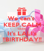 We can't  KEEP CALM Cause  It's LALI's !!BIRTHDAY!! - Personalised Poster A1 size