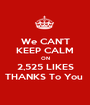 We CAN'T KEEP CALM ON 2,525 LIKES THANKS To You  - Personalised Poster A1 size
