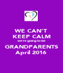 WE CAN'T KEEP CALM we're going to be GRANDPARENTS April 2016 - Personalised Poster A1 size