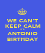WE CAN'T KEEP CALM IT'S ANTONIO BIRTHDAY - Personalised Poster A1 size