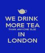 WE DRINK  MORE TEA THAN ANYONE ELSE IN  LONDON - Personalised Poster A1 size