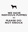 WE HAVE NERVOUS PUPPIES SO PLEASE DO  NOT KNOCK - Personalised Poster A1 size