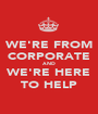 WE'RE FROM CORPORATE AND WE'RE HERE TO HELP - Personalised Poster A1 size