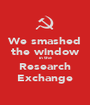We smashed the window in the Research Exchange - Personalised Poster A1 size