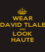 WEAR DAVID TLALE AND LOOK HAUTE - Personalised Poster A1 size