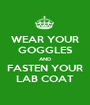 WEAR YOUR GOGGLES AND FASTEN YOUR LAB COAT - Personalised Poster A1 size