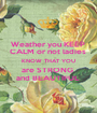 Weather you KEEP  CALM or not ladies  KNOW THAT YOU are STRONG  and BEAUTIFUL  - Personalised Poster A1 size