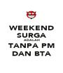 WEEKEND SURGA ADALAH TANPA PM DAN BTA - Personalised Poster A1 size