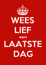 WEES LIEF want LAATSTE DAG - Personalised Poster A1 size
