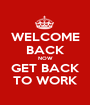 WELCOME BACK NOW GET BACK TO WORK - Personalised Poster A1 size